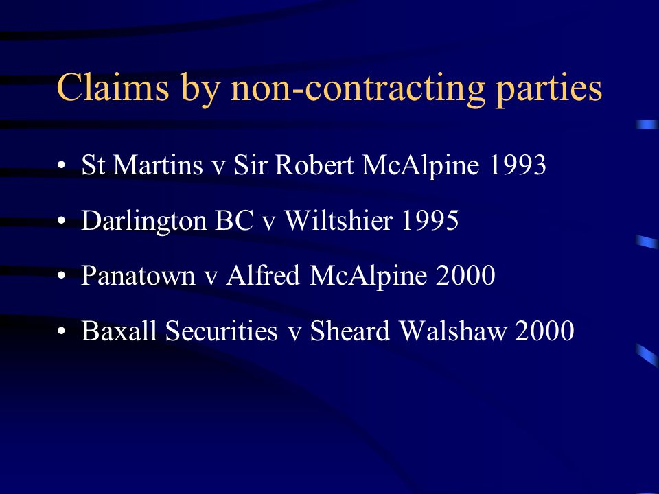 Claims by non-contracting parties St Martins v Sir Robert McAlpine 1993 Darlington BC v Wiltshier 1995 Panatown v Alfred McAlpine 2000 Baxall Securities v Sheard Walshaw 2000