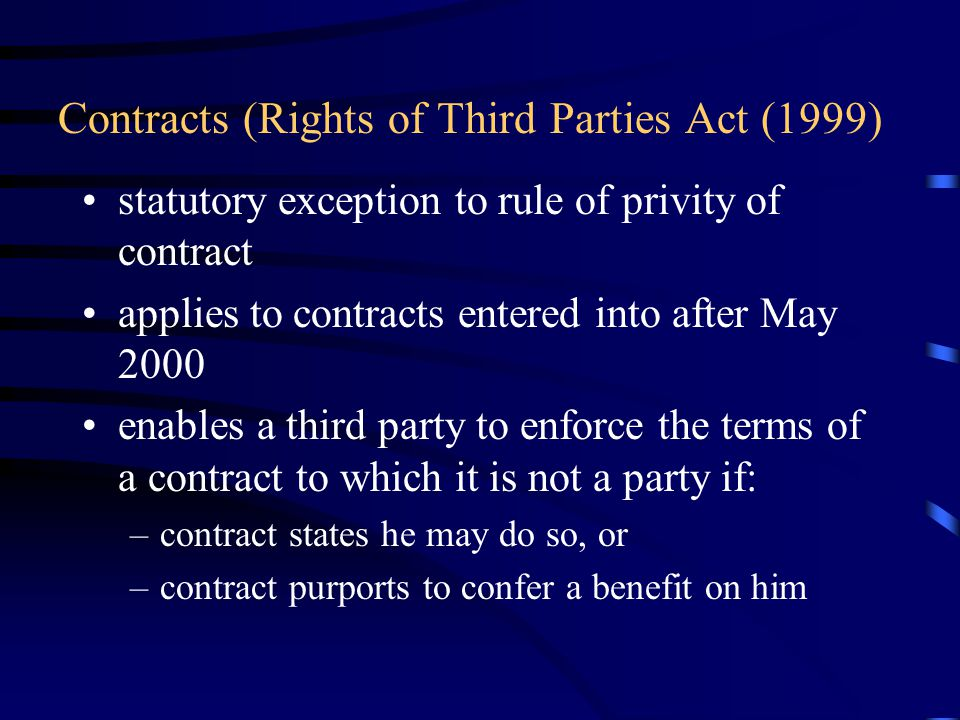 Contracts (Rights of Third Parties Act (1999) statutory exception to rule of privity of contract applies to contracts entered into after May 2000 enables a third party to enforce the terms of a contract to which it is not a party if: –contract states he may do so, or –contract purports to confer a benefit on him