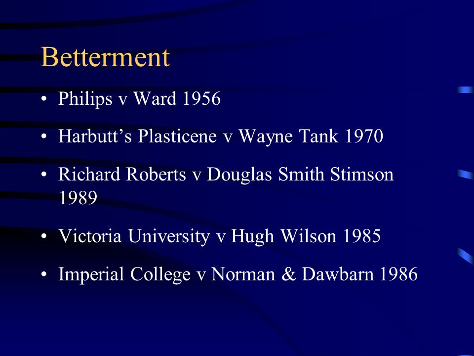 Betterment Philips v Ward 1956 Harbutt's Plasticene v Wayne Tank 1970 Richard Roberts v Douglas Smith Stimson 1989 Victoria University v Hugh Wilson 1985 Imperial College v Norman & Dawbarn 1986