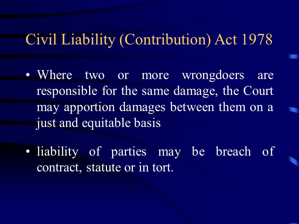Civil Liability (Contribution) Act 1978 Where two or more wrongdoers are responsible for the same damage, the Court may apportion damages between them on a just and equitable basis liability of parties may be breach of contract, statute or in tort.