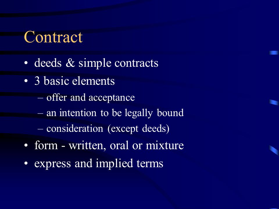 Contract deeds & simple contracts 3 basic elements –offer and acceptance –an intention to be legally bound –consideration (except deeds) form - written, oral or mixture express and implied terms