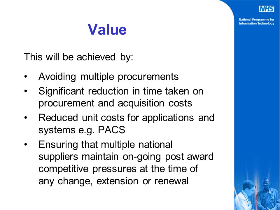 Value This will be achieved by: Avoiding multiple procurements Significant reduction in time taken on procurement and acquisition costs Reduced unit costs for applications and systems e.g.
