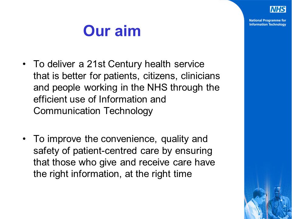 Our aim To deliver a 21st Century health service that is better for patients, citizens, clinicians and people working in the NHS through the efficient use of Information and Communication Technology To improve the convenience, quality and safety of patient-centred care by ensuring that those who give and receive care have the right information, at the right time