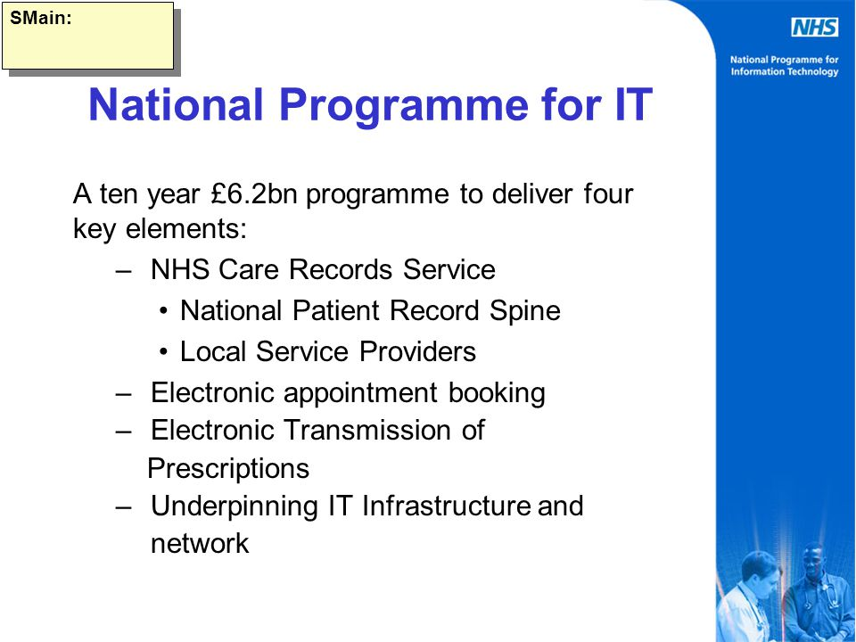 SMain: National Programme for IT A ten year £6.2bn programme to deliver four key elements: – NHS Care Records Service National Patient Record Spine Local Service Providers – Electronic appointment booking – Electronic Transmission of Prescriptions – Underpinning IT Infrastructure and network