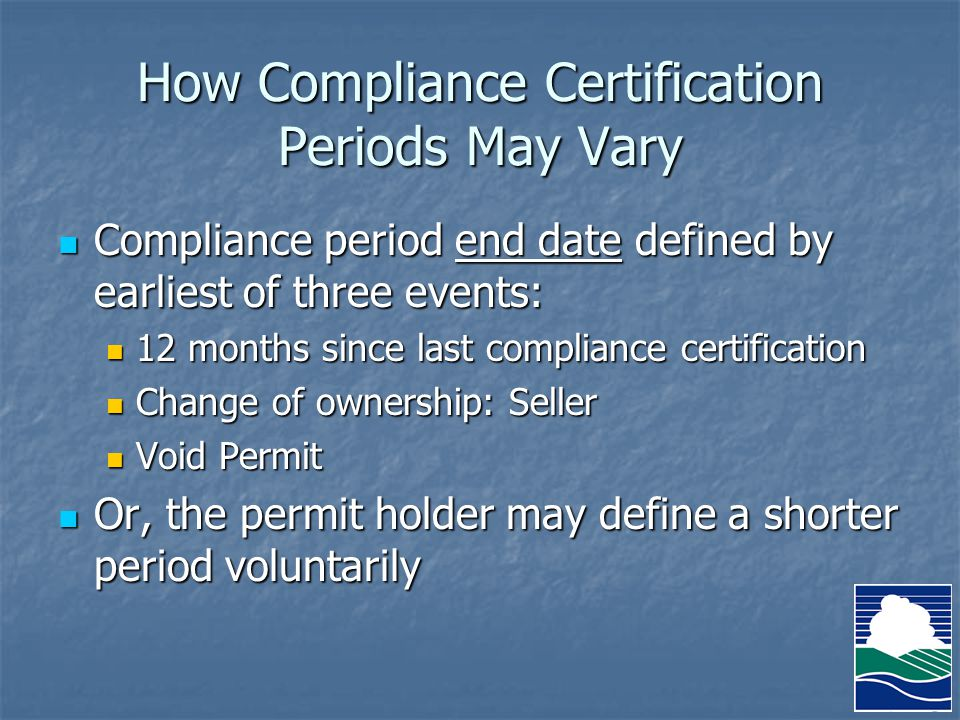 How Compliance Certification Periods May Vary Compliance period end date defined by earliest of three events: Compliance period end date defined by earliest of three events: 12 months since last compliance certification 12 months since last compliance certification Change of ownership: Seller Change of ownership: Seller Void Permit Void Permit Or, the permit holder may define a shorter period voluntarily Or, the permit holder may define a shorter period voluntarily