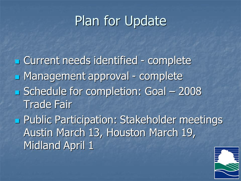 Plan for Update Current needs identified - complete Current needs identified - complete Management approval - complete Management approval - complete Schedule for completion: Goal – 2008 Trade Fair Schedule for completion: Goal – 2008 Trade Fair Public Participation: Stakeholder meetings Austin March 13, Houston March 19, Midland April 1 Public Participation: Stakeholder meetings Austin March 13, Houston March 19, Midland April 1
