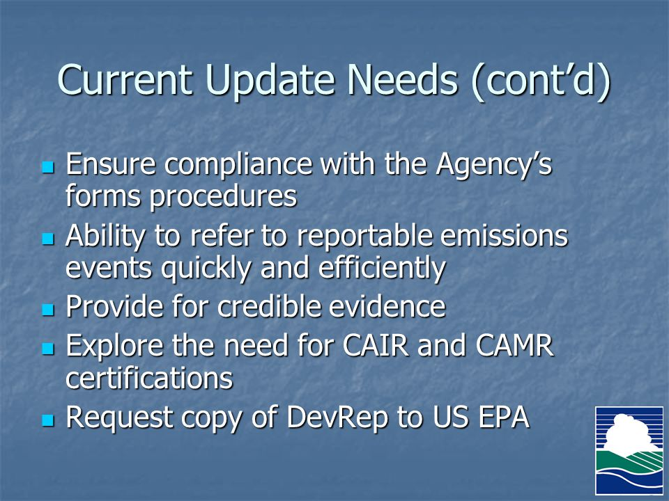 Current Update Needs (cont'd) Ensure compliance with the Agency's forms procedures Ensure compliance with the Agency's forms procedures Ability to refer to reportable emissions events quickly and efficiently Ability to refer to reportable emissions events quickly and efficiently Provide for credible evidence Provide for credible evidence Explore the need for CAIR and CAMR certifications Explore the need for CAIR and CAMR certifications Request copy of DevRep to US EPA Request copy of DevRep to US EPA