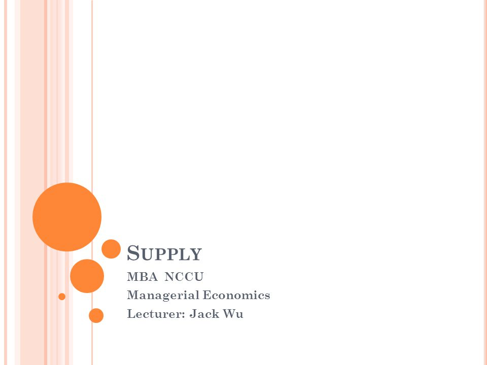 S UPPLY MBA NCCU Managerial Economics Lecturer: Jack Wu