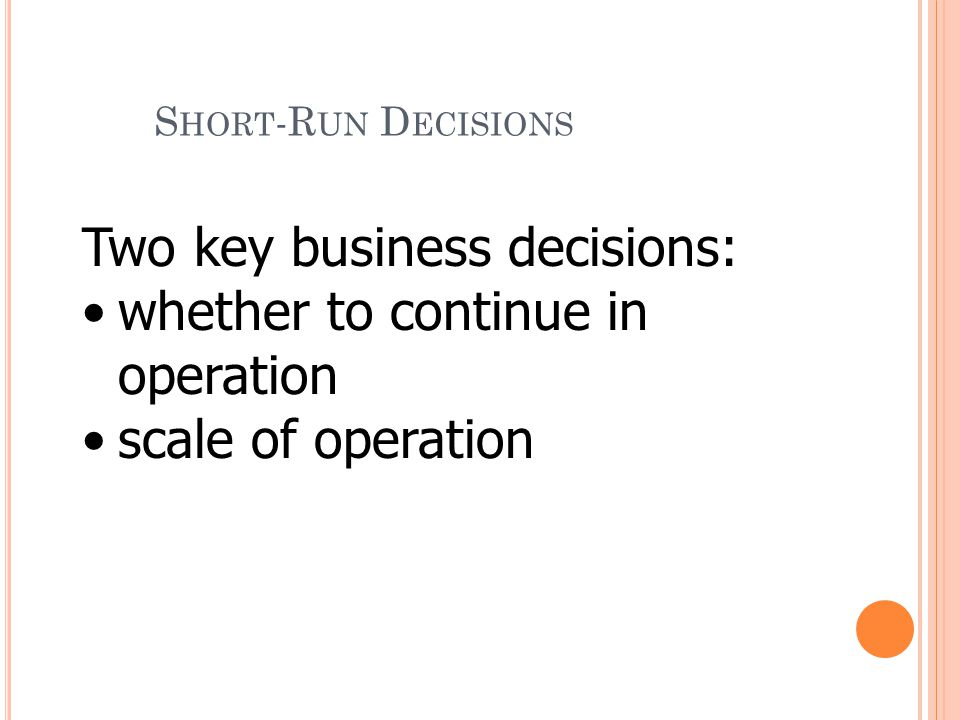 Two key business decisions: whether to continue in operation scale of operation S HORT -R UN D ECISIONS