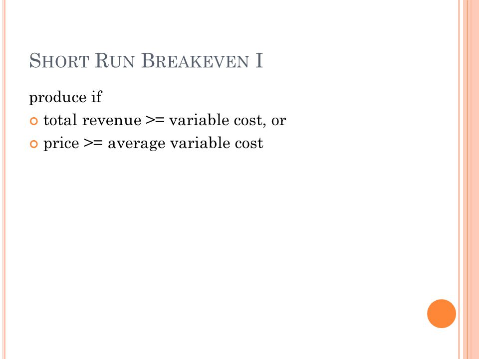 S HORT R UN B REAKEVEN I produce if total revenue >= variable cost, or price >= average variable cost