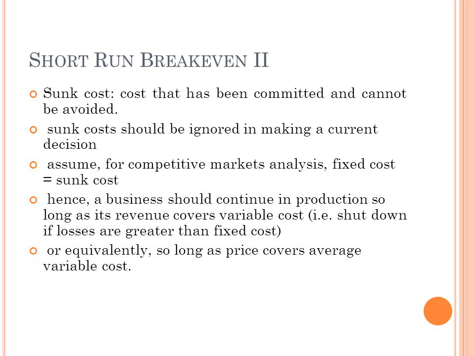 S HORT R UN B REAKEVEN II Sunk cost: cost that has been committed and cannot be avoided. sunk costs should be ignored in making a current decision ass