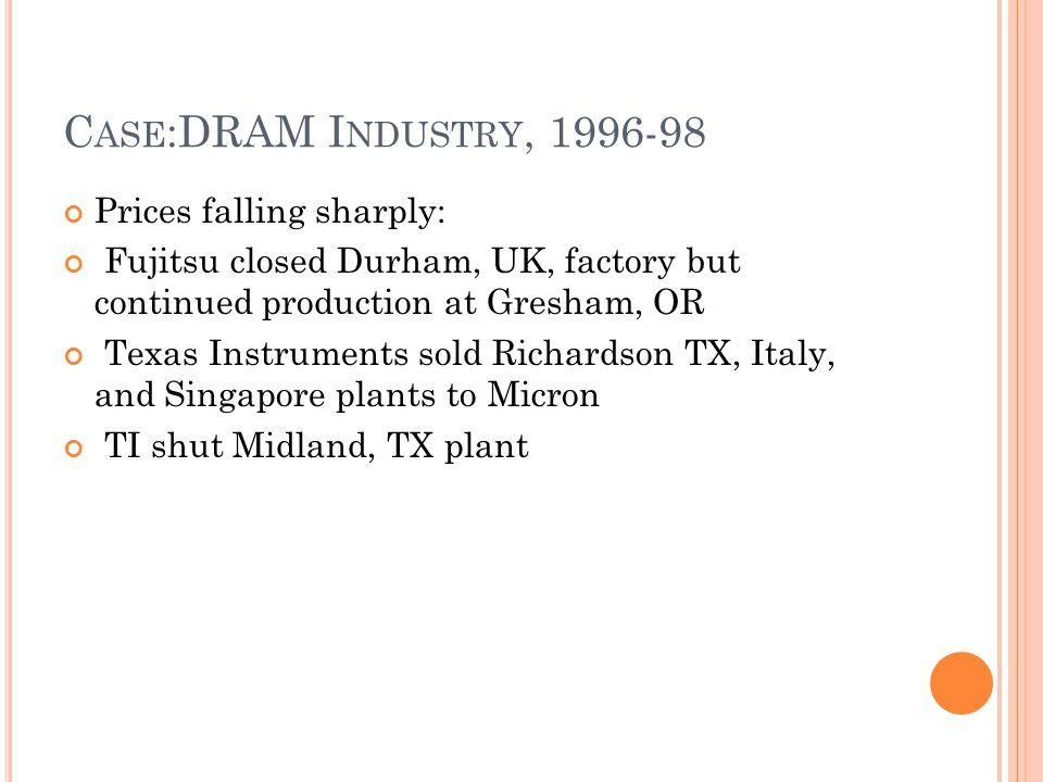 C ASE :DRAM I NDUSTRY, 1996-98 Prices falling sharply: Fujitsu closed Durham, UK, factory but continued production at Gresham, OR Texas Instruments so