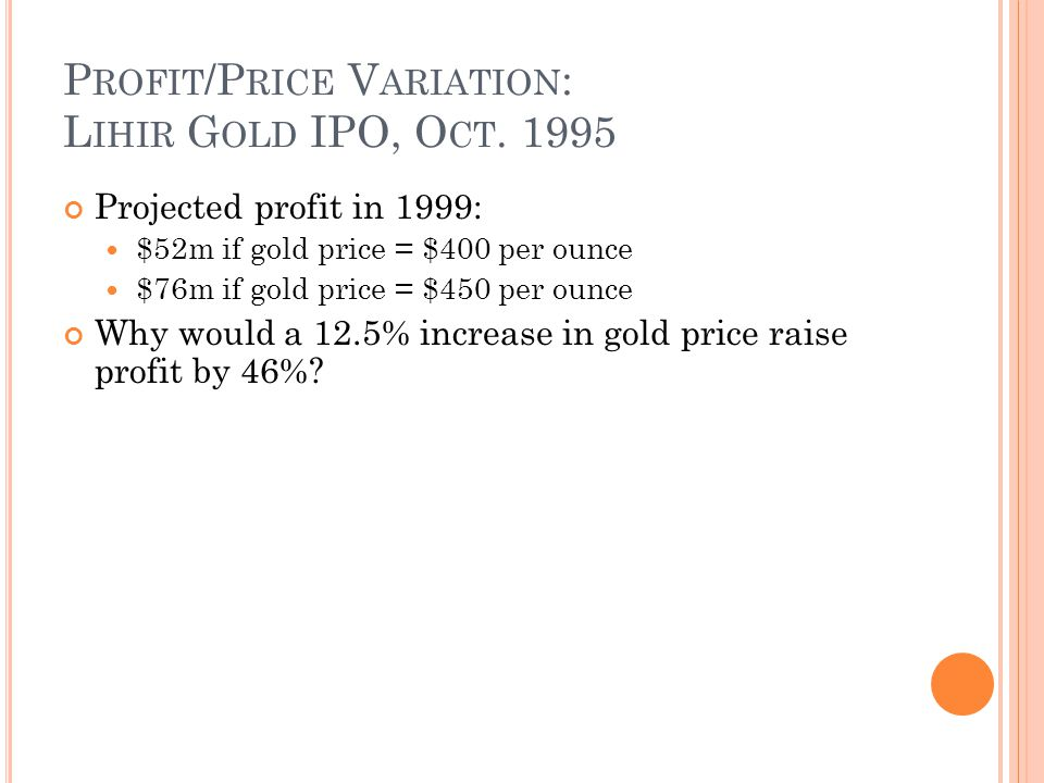 P ROFIT /P RICE V ARIATION : L IHIR G OLD IPO, O CT. 1995 Projected profit in 1999: $52m if gold price = $400 per ounce $76m if gold price = $450 per