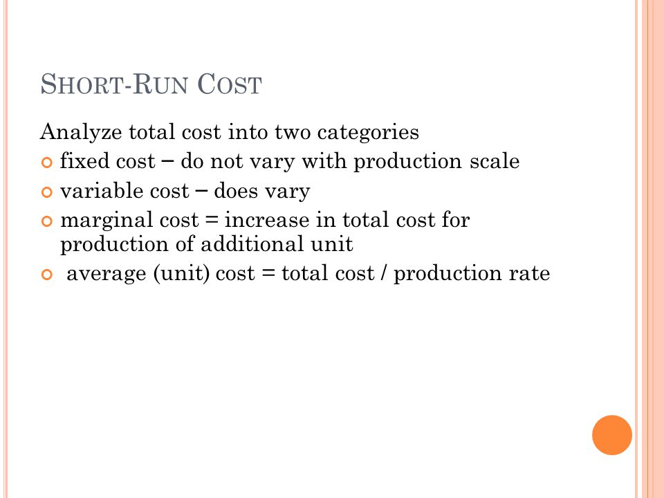S HORT -R UN C OST Analyze total cost into two categories fixed cost – do not vary with production scale variable cost – does vary marginal cost = inc