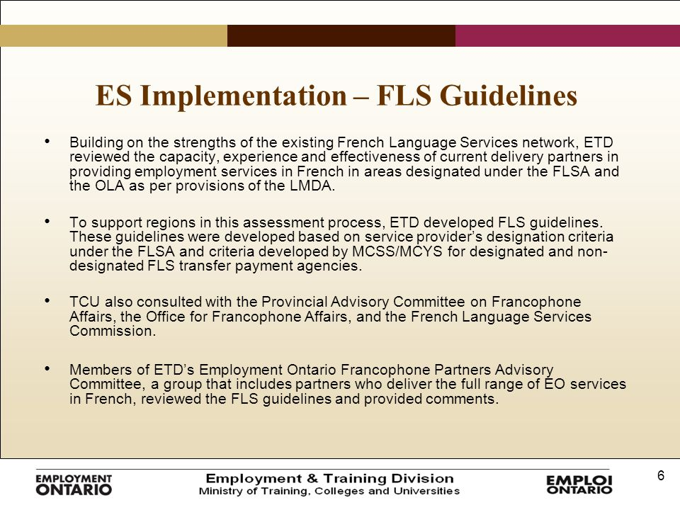 6 ES Implementation – FLS Guidelines Building on the strengths of the existing French Language Services network, ETD reviewed the capacity, experience and effectiveness of current delivery partners in providing employment services in French in areas designated under the FLSA and the OLA as per provisions of the LMDA.
