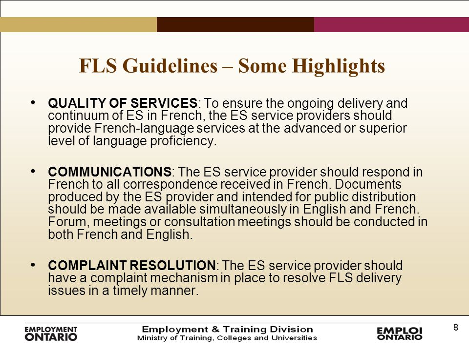 8 FLS Guidelines – Some Highlights QUALITY OF SERVICES: To ensure the ongoing delivery and continuum of ES in French, the ES service providers should provide French-language services at the advanced or superior level of language proficiency.