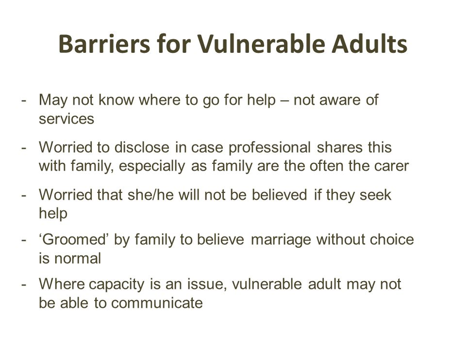 -May not know where to go for help – not aware of services -Worried to disclose in case professional shares this with family, especially as family are the often the carer -Worried that she/he will not be believed if they seek help -'Groomed' by family to believe marriage without choice is normal -Where capacity is an issue, vulnerable adult may not be able to communicate Barriers for Vulnerable Adults