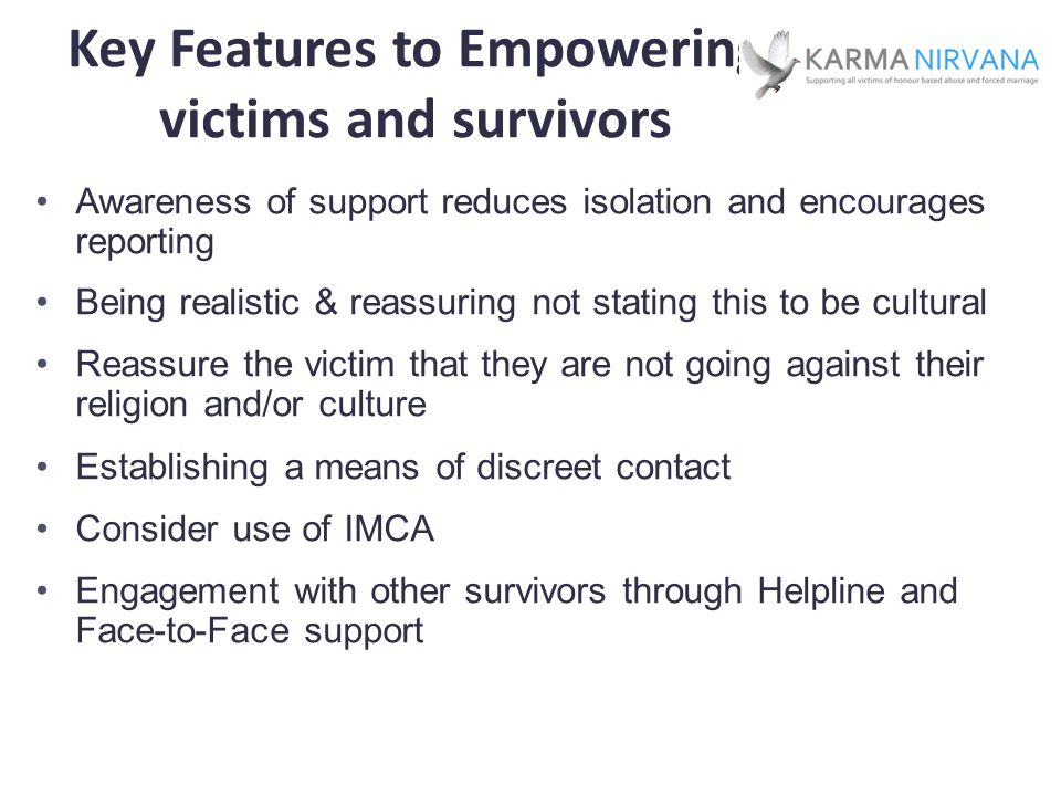 Key Features to Empowering victims and survivors Awareness of support reduces isolation and encourages reporting Being realistic & reassuring not stating this to be cultural Reassure the victim that they are not going against their religion and/or culture Establishing a means of discreet contact Consider use of IMCA Engagement with other survivors through Helpline and Face-to-Face support