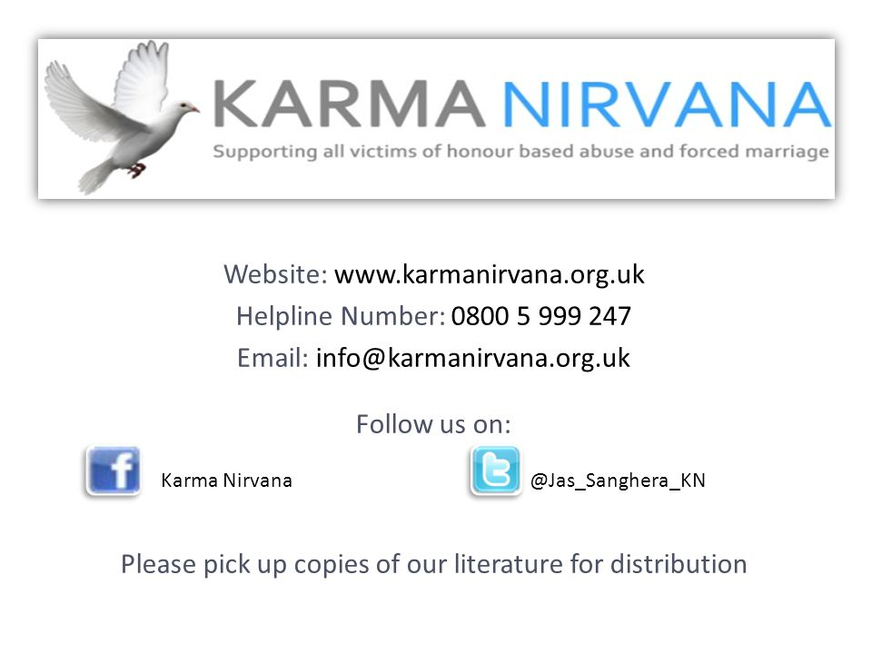 Website: www.karmanirvana.org.uk Helpline Number: 0800 5 999 247 Email: info@karmanirvana.org.uk Follow us on: Karma Nirvana @Jas_Sanghera_KN Please pick up copies of our literature for distribution