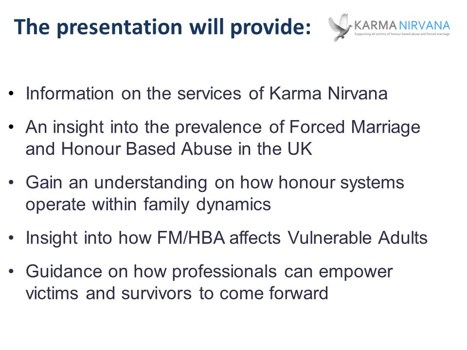 The presentation will provide: Information on the services of Karma Nirvana An insight into the prevalence of Forced Marriage and Honour Based Abuse in the UK Gain an understanding on how honour systems operate within family dynamics Insight into how FM/HBA affects Vulnerable Adults Guidance on how professionals can empower victims and survivors to come forward