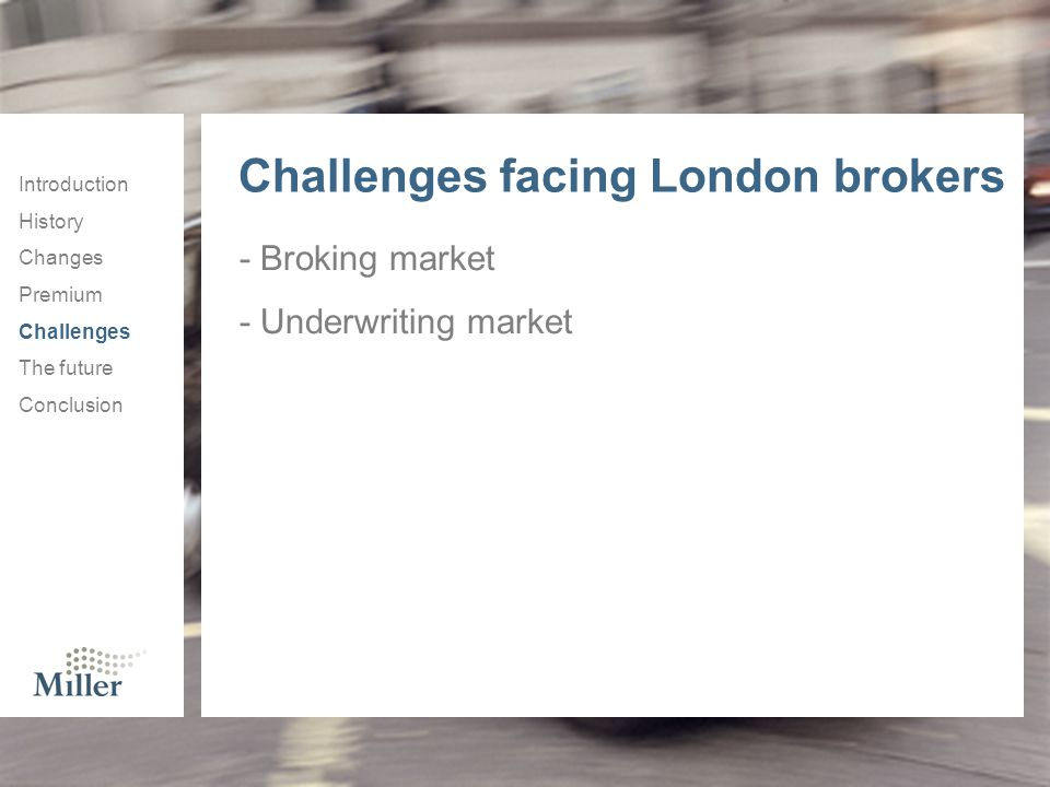 Introduction History Changes Premium Challenges The future Conclusion Challenges facing London brokers - Broking market - Underwriting market
