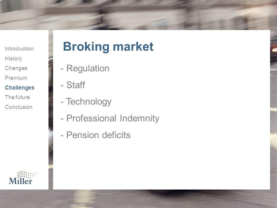 Introduction History Changes Premium Challenges The future Conclusion Broking market - Regulation - Staff - Technology - Professional Indemnity - Pension deficits