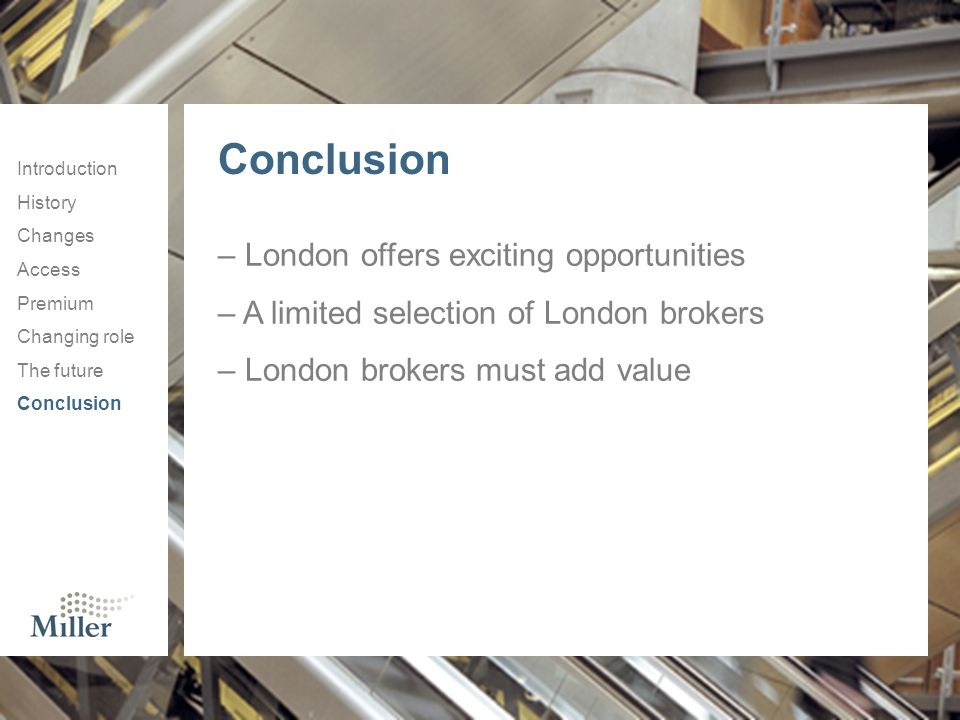 Introduction History Changes Access Premium Changing role The future Conclusion – London offers exciting opportunities – A limited selection of London brokers – London brokers must add value Conclusion