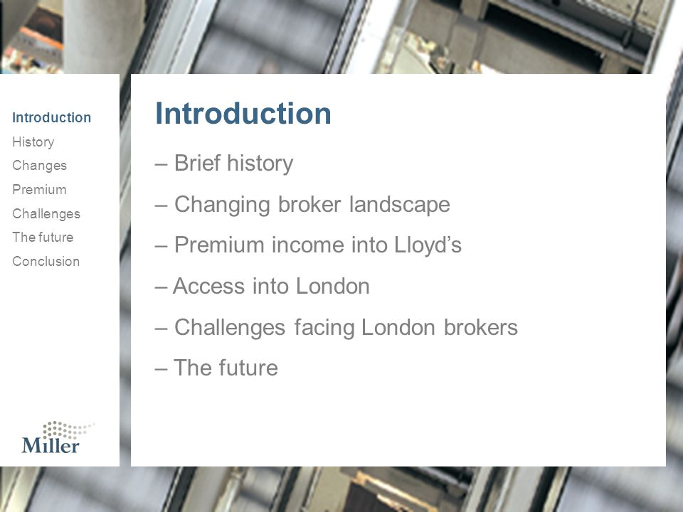 – Brief history – Changing broker landscape – Premium income into Lloyd's – Access into London – Challenges facing London brokers – The future Introduction History Changes Premium Challenges The future Conclusion