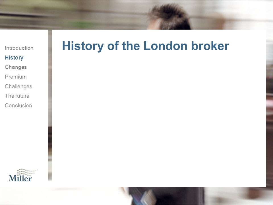Introduction History Changes Premium Challenges The future Conclusion History of the London broker