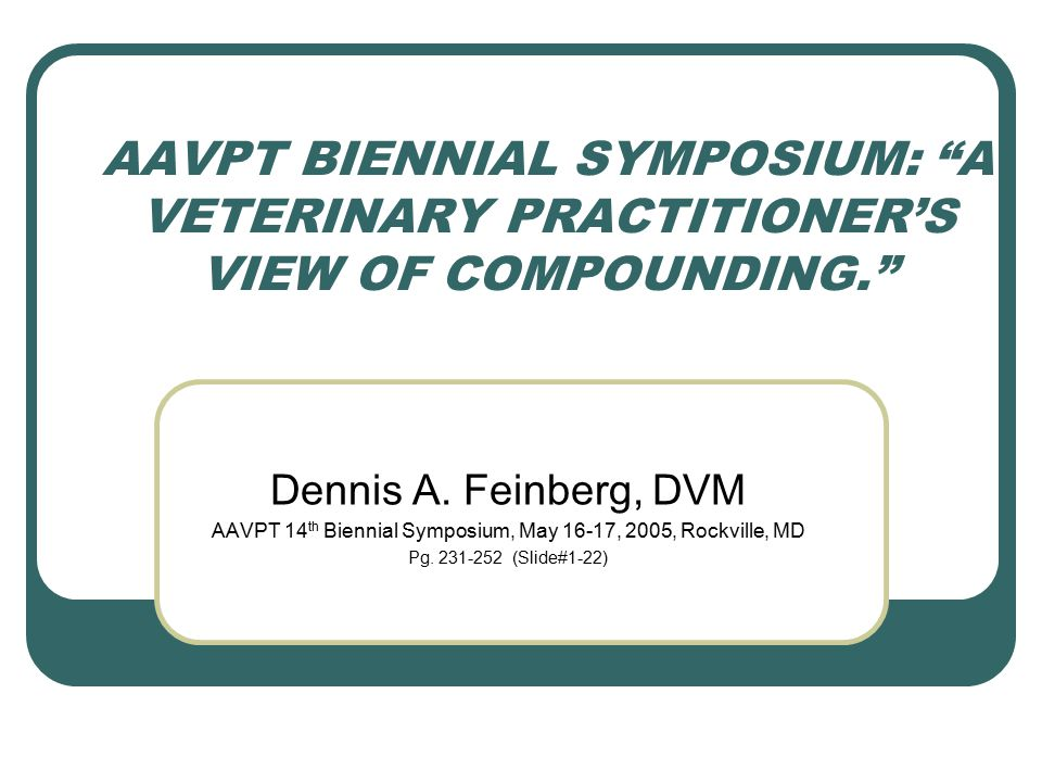 AAVPT BIENNIAL SYMPOSIUM: A VETERINARY PRACTITIONER'S VIEW OF COMPOUNDING. Dennis A.
