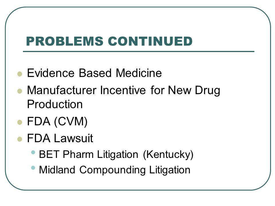 Evidence Based Medicine Manufacturer Incentive for New Drug Production FDA (CVM) FDA Lawsuit BET Pharm Litigation (Kentucky) Midland Compounding Litigation PROBLEMS CONTINUED