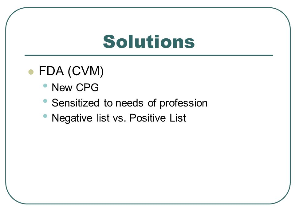 Solutions FDA (CVM) New CPG Sensitized to needs of profession Negative list vs. Positive List