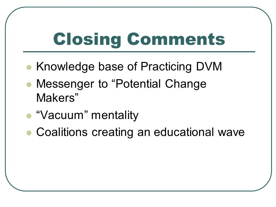 Closing Comments Knowledge base of Practicing DVM Messenger to Potential Change Makers Vacuum mentality Coalitions creating an educational wave