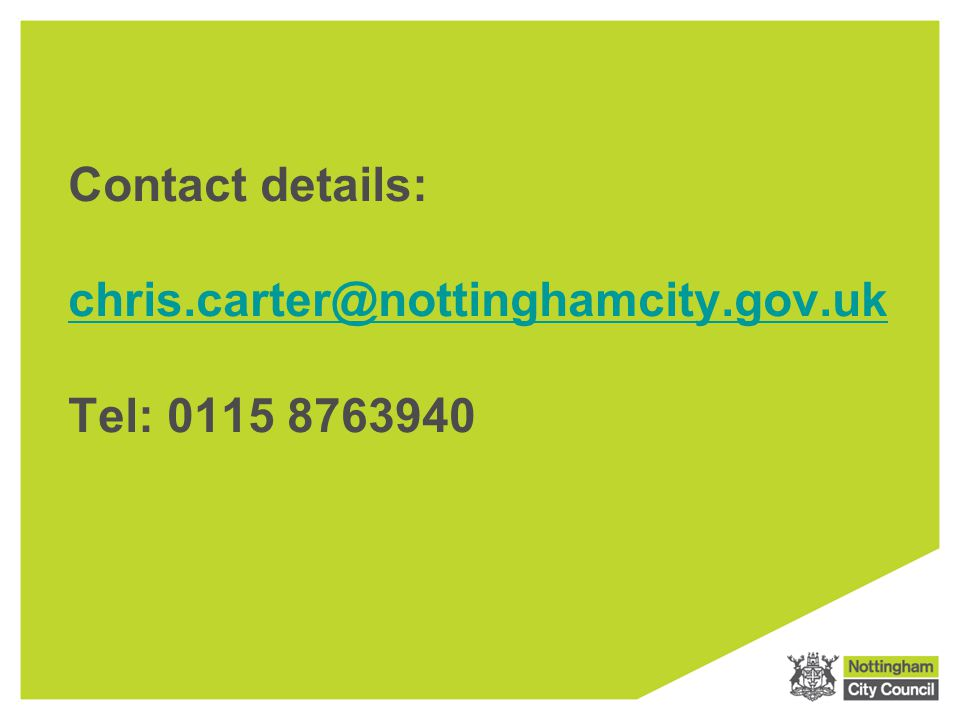 Contact details: chris.carter@nottinghamcity.gov.uk Tel: 0115 8763940 chris.carter@nottinghamcity.gov.uk