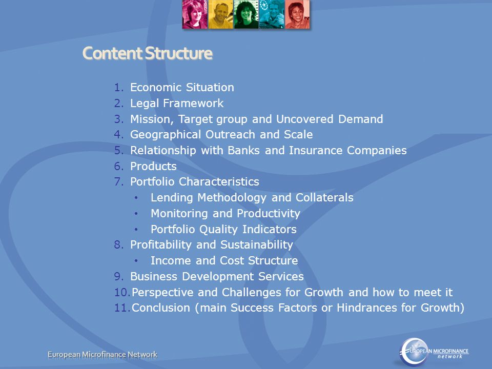 Content Structure 1.Economic Situation 2.Legal Framework 3.Mission, Target group and Uncovered Demand 4.Geographical Outreach and Scale 5.Relationship with Banks and Insurance Companies 6.Products 7.Portfolio Characteristics Lending Methodology and Collaterals Monitoring and Productivity Portfolio Quality Indicators 8.Profitability and Sustainability Income and Cost Structure 9.Business Development Services 10.Perspective and Challenges for Growth and how to meet it 11.Conclusion (main Success Factors or Hindrances for Growth)