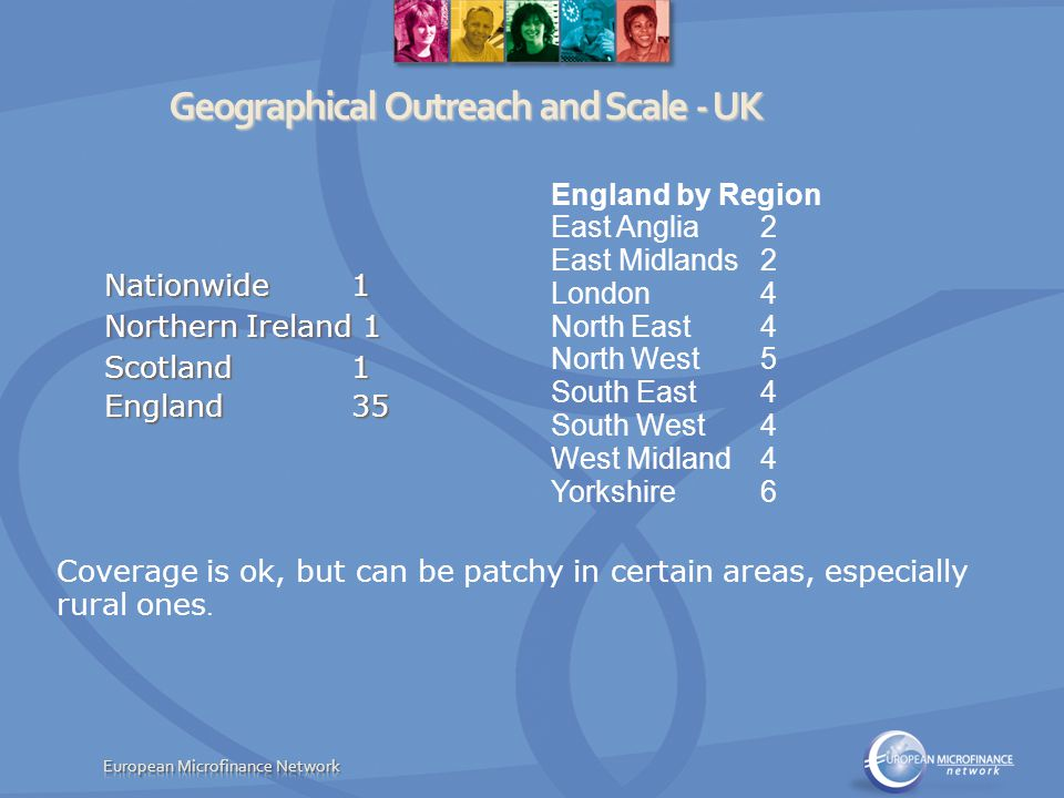 Geographical Outreach and Scale - UK Nationwide 1 Northern Ireland 1 Scotland 1 England 35 England by Region East Anglia2 East Midlands2 London4 North East4 North West5 South East4 South West4 West Midland4 Yorkshire6 Coverage is ok, but can be patchy in certain areas, especially rural ones.