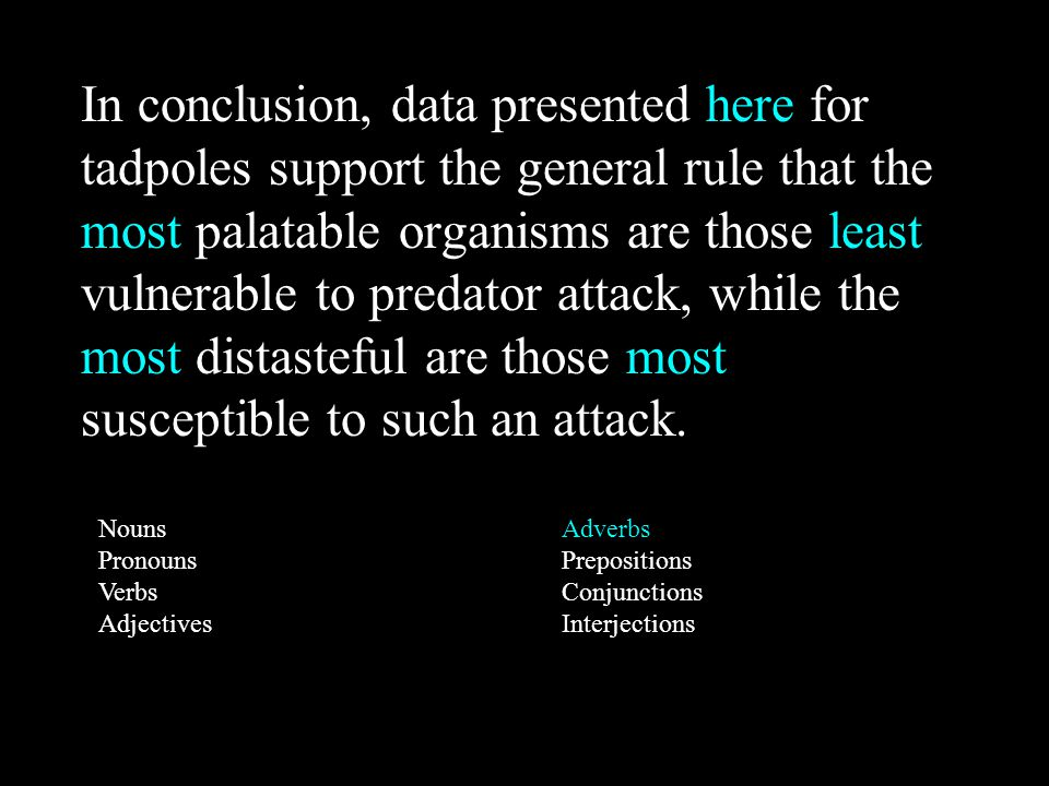 Nouns Pronouns Verbs Adjectives Adverbs Prepositions Conjunctions Interjections In conclusion, data presented here for tadpoles support the general rule that the most palatable organisms are those least vulnerable to predator attack, while the most distasteful are those most susceptible to such an attack.