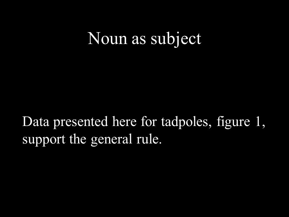 Noun as subject Data presented here for tadpoles, figure 1, support the general rule.