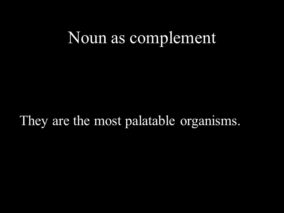 Noun as complement They are the most palatable organisms.