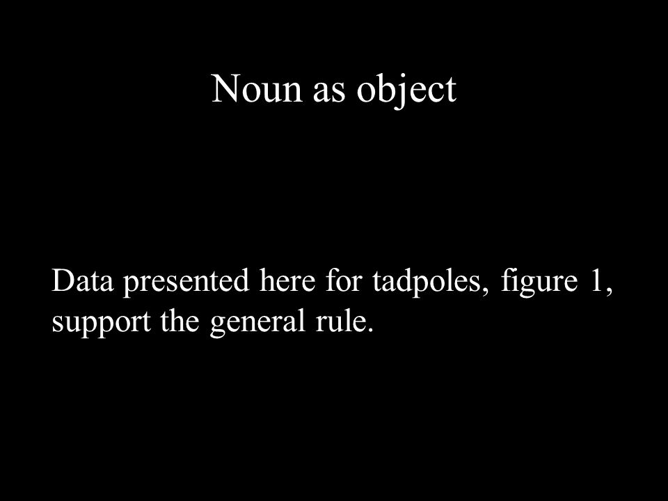 Noun as object Data presented here for tadpoles, figure 1, support the general rule.