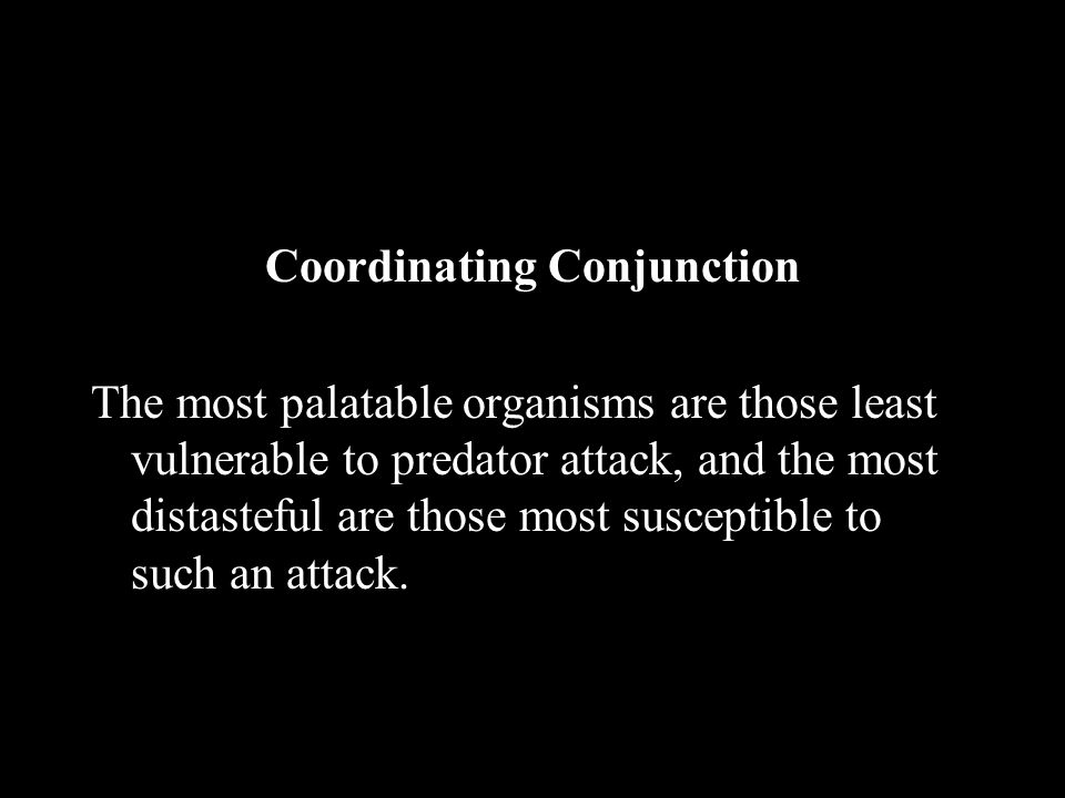 Coordinating Conjunction The most palatable organisms are those least vulnerable to predator attack, and the most distasteful are those most susceptible to such an attack.