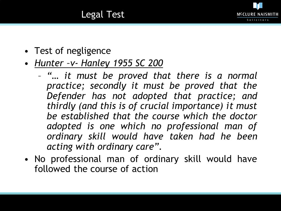 Legal Test Test of negligence Hunter –v- Hanley 1955 SC 200 – … it must be proved that there is a normal practice; secondly it must be proved that the Defender has not adopted that practice; and thirdly (and this is of crucial importance) it must be established that the course which the doctor adopted is one which no professional man of ordinary skill would have taken had he been acting with ordinary care .