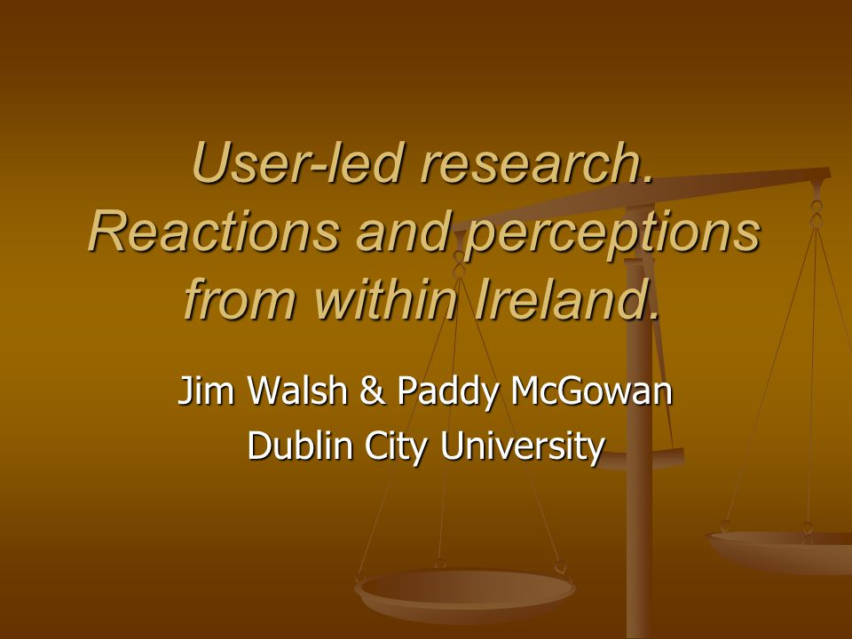User-led research. Reactions and perceptions from within Ireland. Jim Walsh & Paddy McGowan Dublin City University