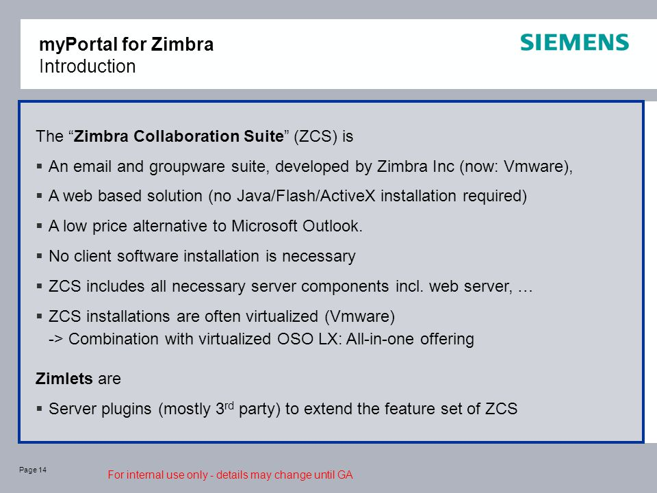 Page 14 myPortal for Zimbra Introduction The Zimbra Collaboration Suite (ZCS) is  An email and groupware suite, developed by Zimbra Inc (now: Vmware),  A web based solution (no Java/Flash/ActiveX installation required)  A low price alternative to Microsoft Outlook.