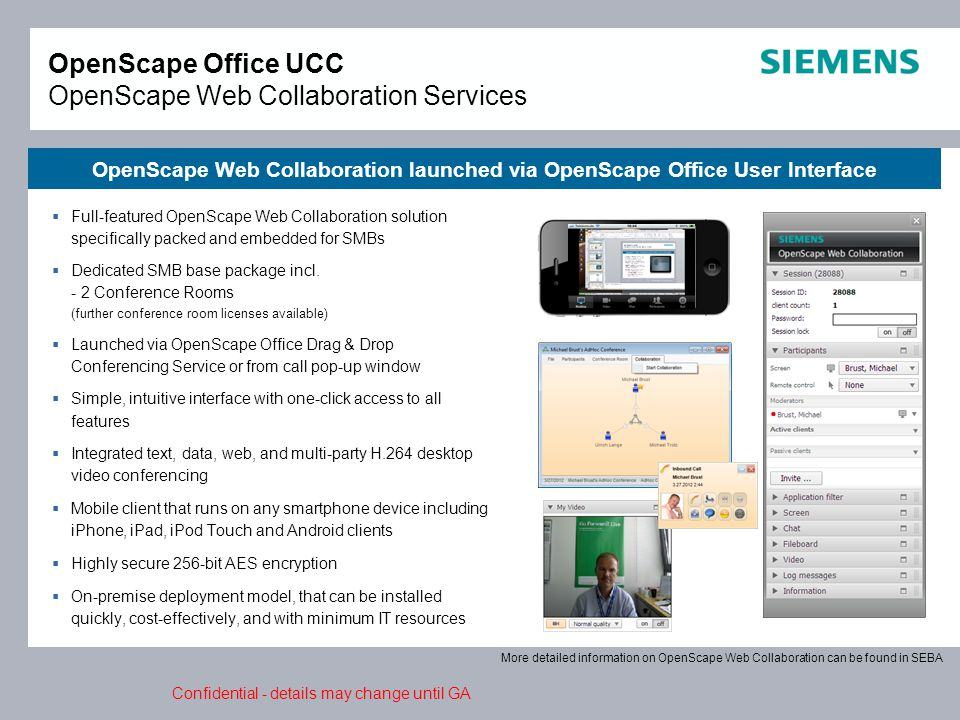 Confidential - details may change until GA OpenScape Office UCC OpenScape Web Collaboration Services OpenScape Web Collaboration launched via OpenScape Office User Interface  Full-featured OpenScape Web Collaboration solution specifically packed and embedded for SMBs  Dedicated SMB base package incl.