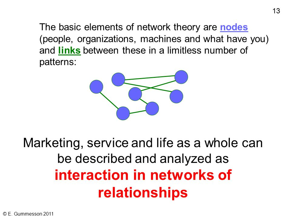 12 © E. Gummesson 2011 Network theory and systems theory consider the complexity and context of marketing and service as well as the parts and their p