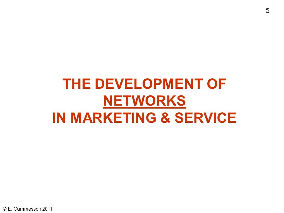 4 © E. Gummesson 2011 MANY-TO-MANY MARKETING My special research pillar: NETWORKS & SYSTEMS conceptualized as