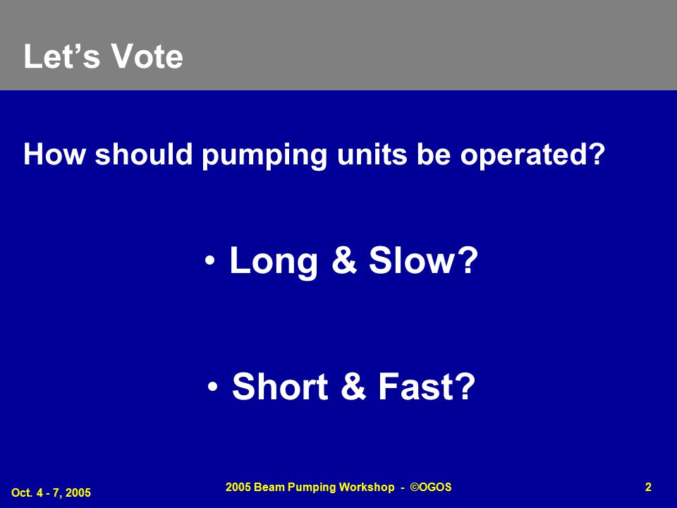 Oct. 4 - 7, 2005 2005 Beam Pumping Workshop - ©OGOS2 Let's Vote How should pumping units be operated? Long & Slow? Short & Fast?