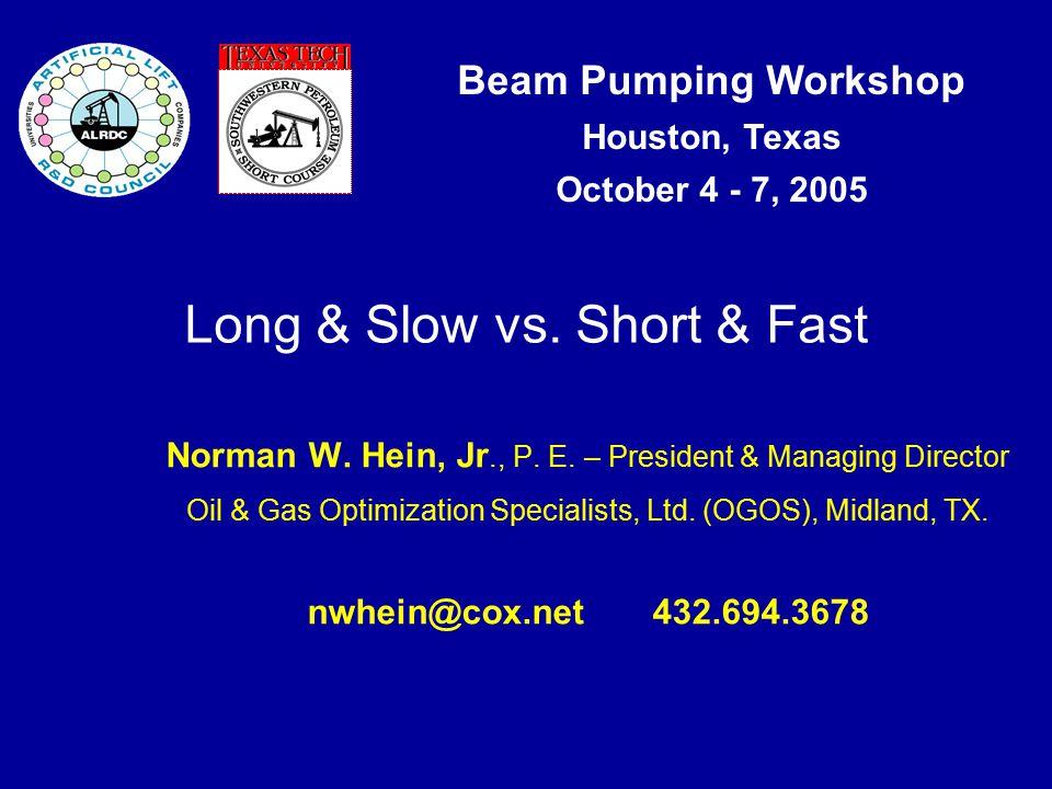 Beam Pumping Workshop Houston, Texas October 4 - 7, 2005 Long & Slow vs.