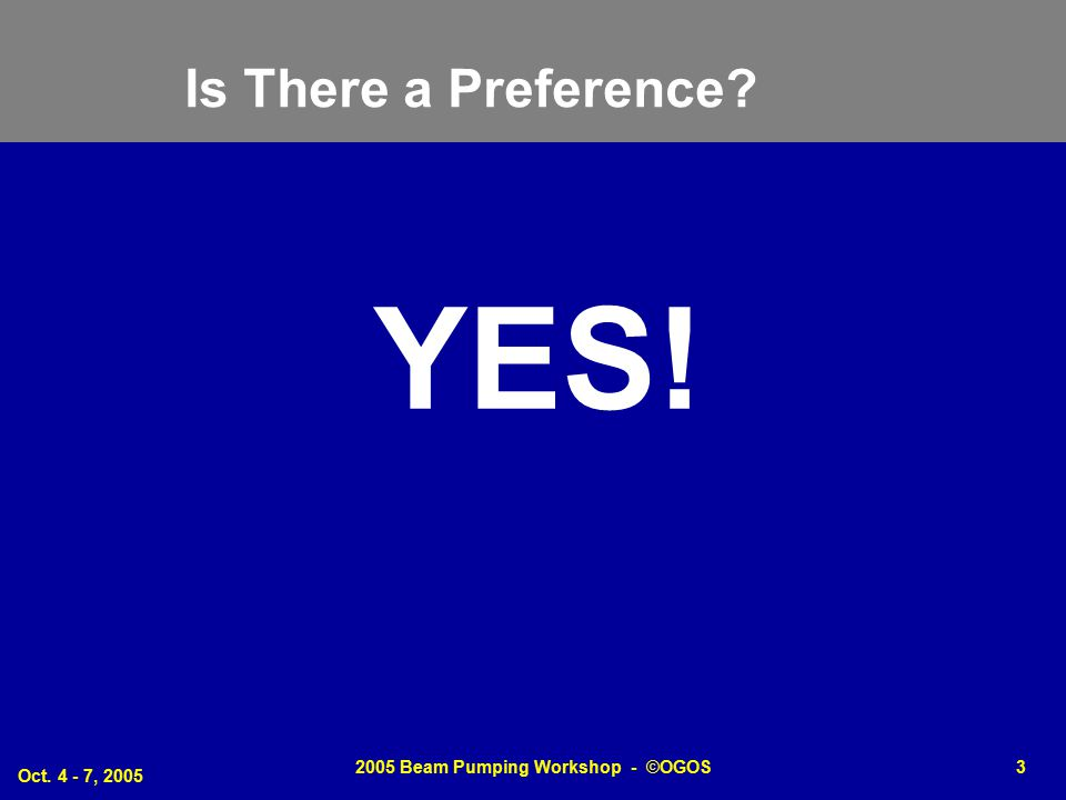Oct. 4 - 7, 2005 2005 Beam Pumping Workshop - ©OGOS3 Is There a Preference? YES!